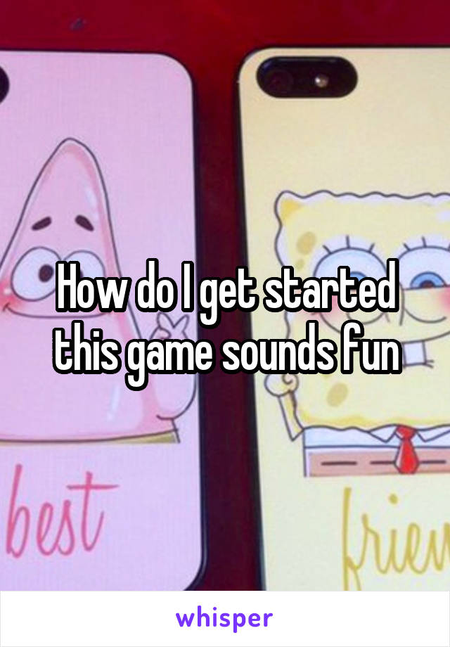 How do I get started this game sounds fun