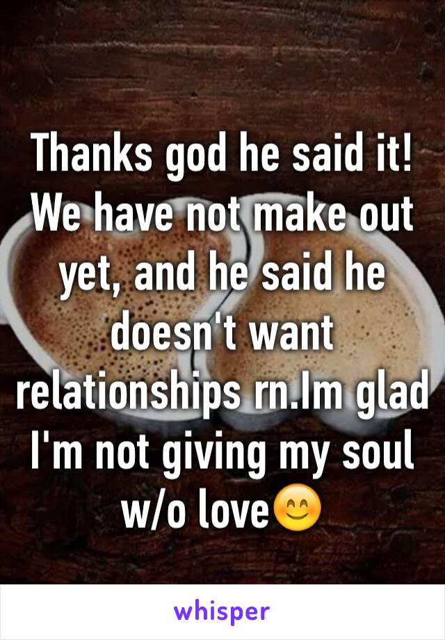 Thanks god he said it! We have not make out yet, and he said he doesn't want relationships rn.Im glad I'm not giving my soul w/o love😊