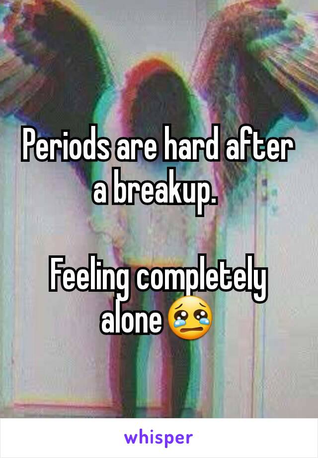 Periods are hard after a breakup.   Feeling completely alone😢