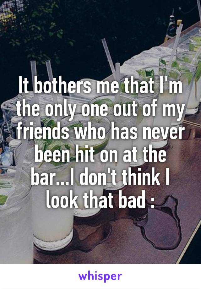 It bothers me that I'm the only one out of my friends who has never been hit on at the bar...I don't think I look that bad :\