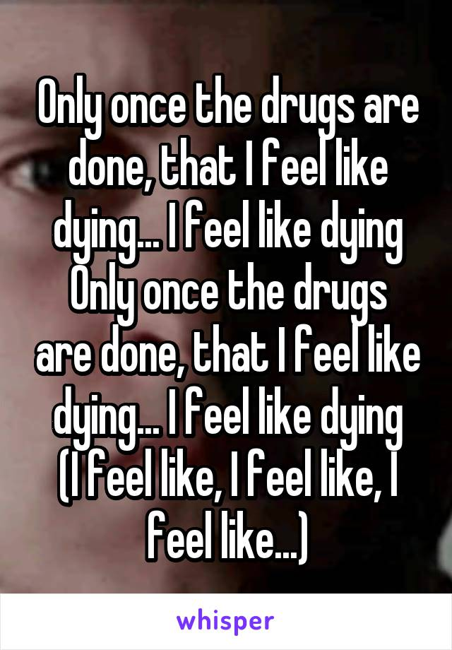 Only once the drugs are done, that I feel like dying... I feel like dying Only once the drugs are done, that I feel like dying... I feel like dying (I feel like, I feel like, I feel like...)