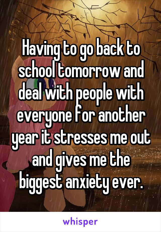 Having to go back to school tomorrow and deal with people with everyone for another year it stresses me out and gives me the biggest anxiety ever.