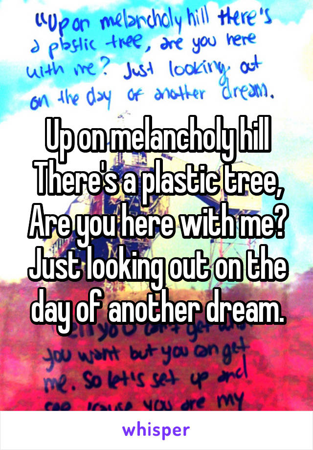 Up on melancholy hill There's a plastic tree, Are you here with me? Just looking out on the day of another dream.