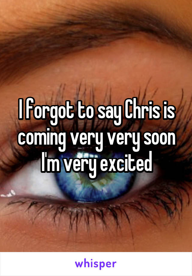 I forgot to say Chris is coming very very soon I'm very excited