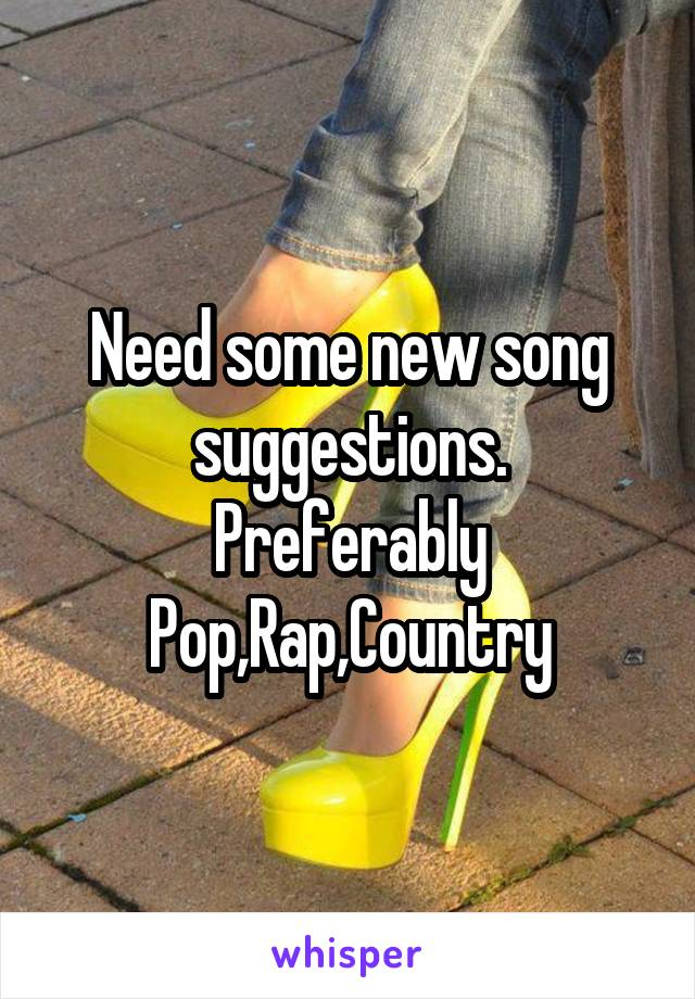 Need some new song suggestions. Preferably Pop,Rap,Country