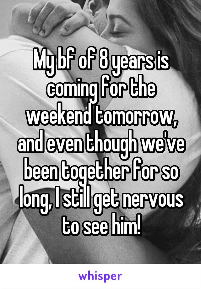 My bf of 8 years is coming for the weekend tomorrow, and even though we've been together for so long, I still get nervous to see him!
