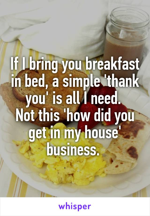 If I bring you breakfast in bed, a simple 'thank you' is all I need.  Not this 'how did you get in my house' business.