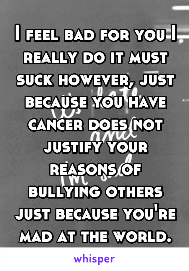 I feel bad for you I really do it must suck however, just because you have cancer does not justify your reasons of bullying others just because you're mad at the world.