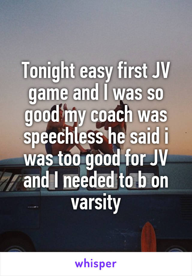 Tonight easy first JV game and I was so good my coach was speechless he said i was too good for JV and I needed to b on varsity