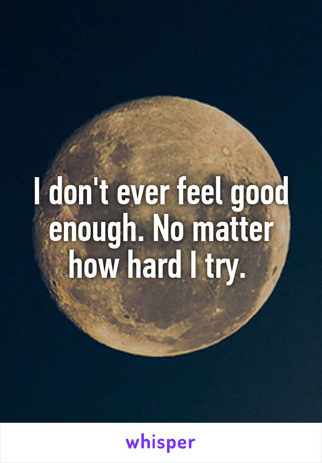 I don't ever feel good enough. No matter how hard I try.
