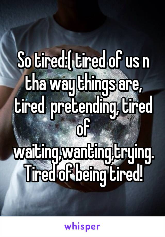 So tired:( tired of us n tha way things are, tired  pretending, tired of waiting,wanting,trying. Tired of being tired!