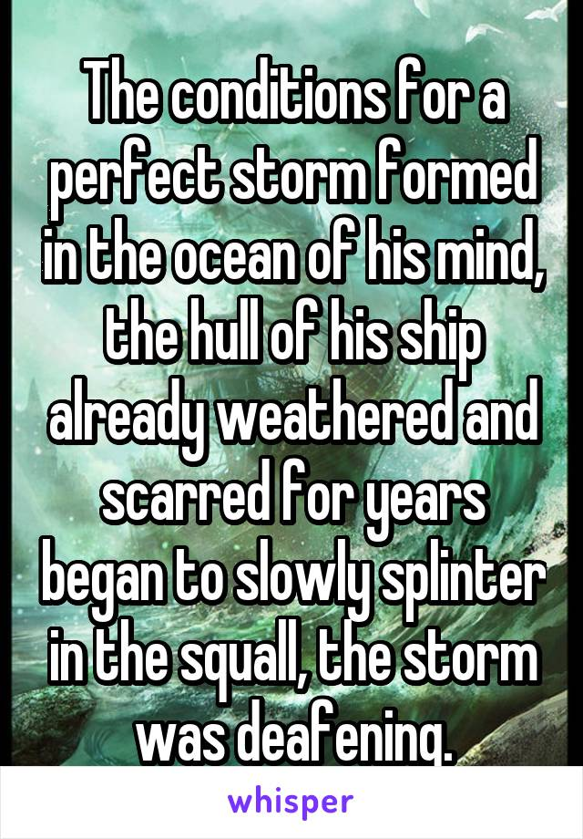 The conditions for a perfect storm formed in the ocean of his mind, the hull of his ship already weathered and scarred for years began to slowly splinter in the squall, the storm was deafening.