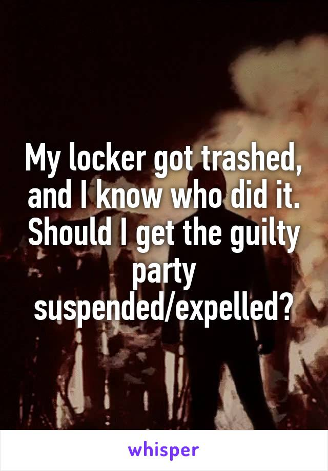 My locker got trashed, and I know who did it. Should I get the guilty party suspended/expelled?