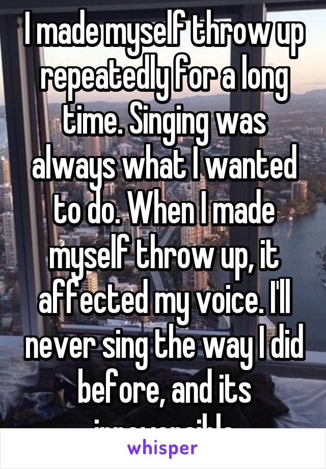 I made myself throw up repeatedly for a long time. Singing was always what I wanted to do. When I made myself throw up, it affected my voice. I'll never sing the way I did before, and its irreversible