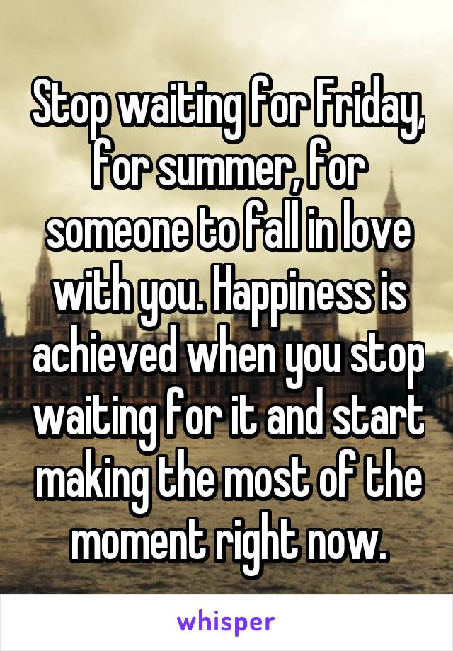 Stop waiting for Friday, for summer, for someone to fall in love with you. Happiness is achieved when you stop waiting for it and start making the most of the moment right now.