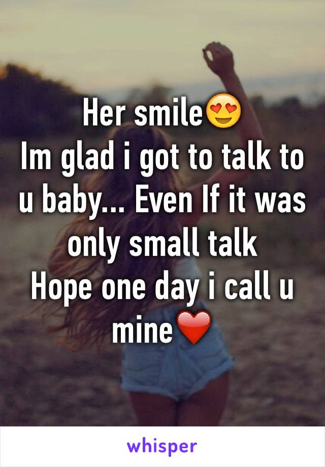 Her smile😍 Im glad i got to talk to u baby... Even If it was only small talk  Hope one day i call u mine❤️