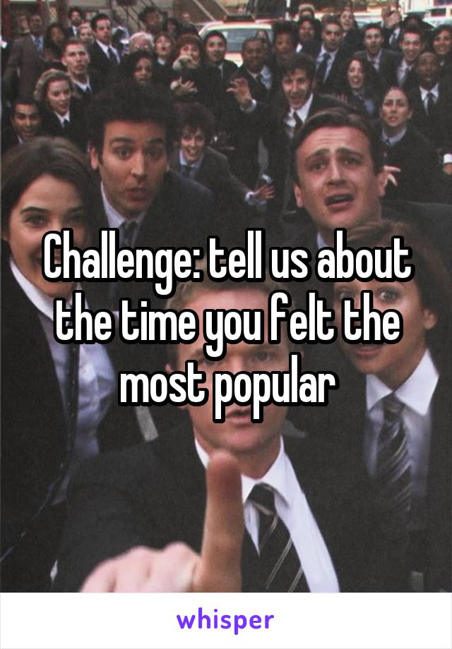 Challenge: tell us about the time you felt the most popular
