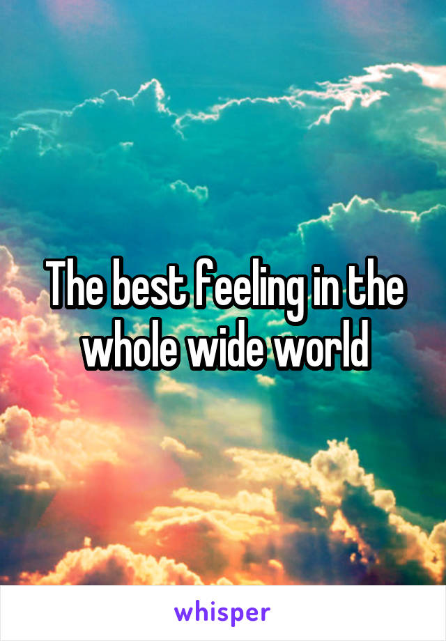 The best feeling in the whole wide world