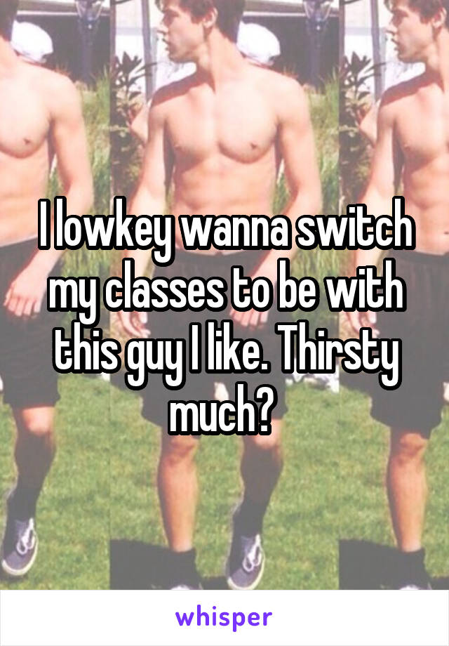 I lowkey wanna switch my classes to be with this guy I like. Thirsty much?