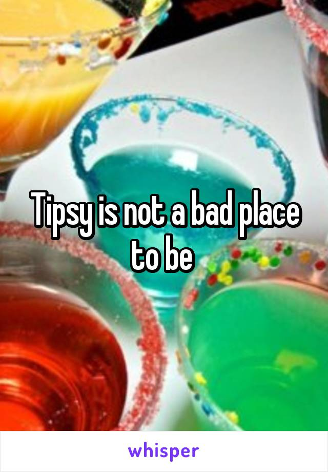 Tipsy is not a bad place to be