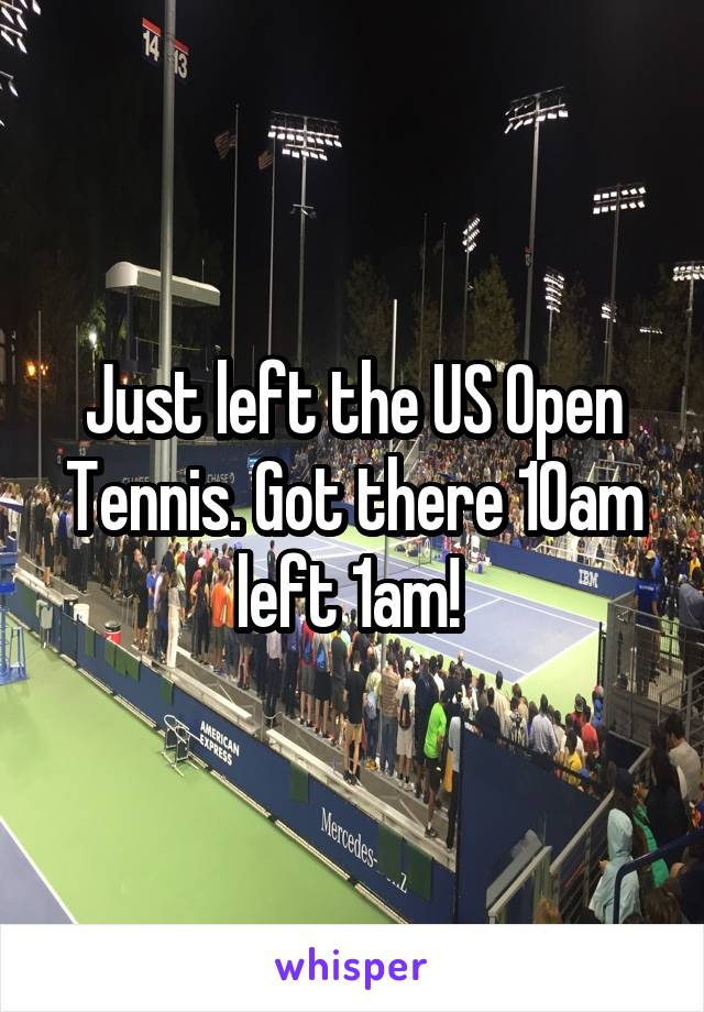 Just left the US Open Tennis. Got there 10am left 1am!