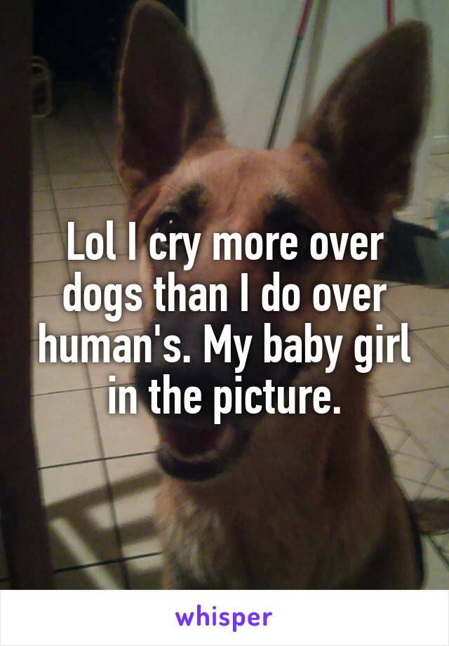 Lol I cry more over dogs than I do over human's. My baby girl in the picture.