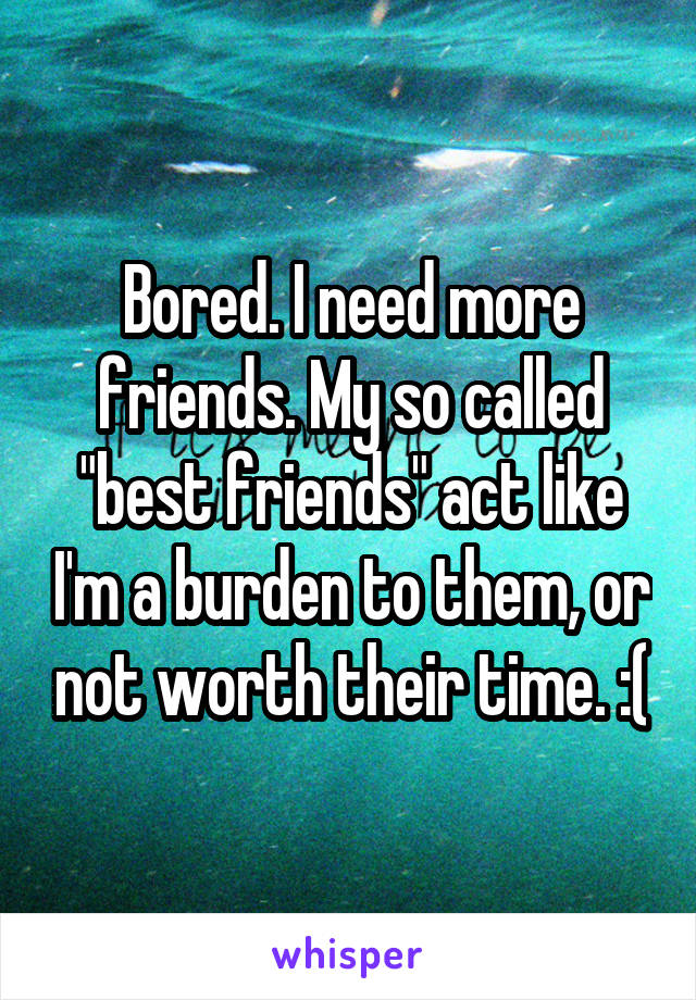"Bored. I need more friends. My so called ""best friends"" act like I'm a burden to them, or not worth their time. :("