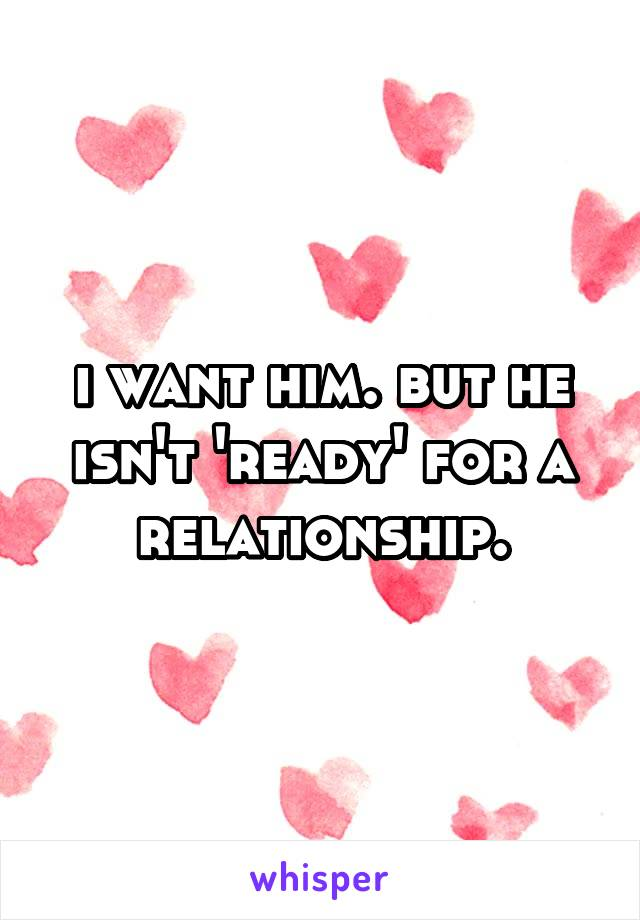 i want him. but he isn't 'ready' for a relationship.