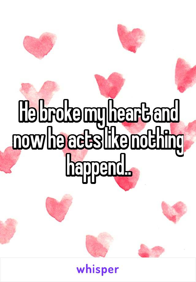 He broke my heart and now he acts like nothing happend..