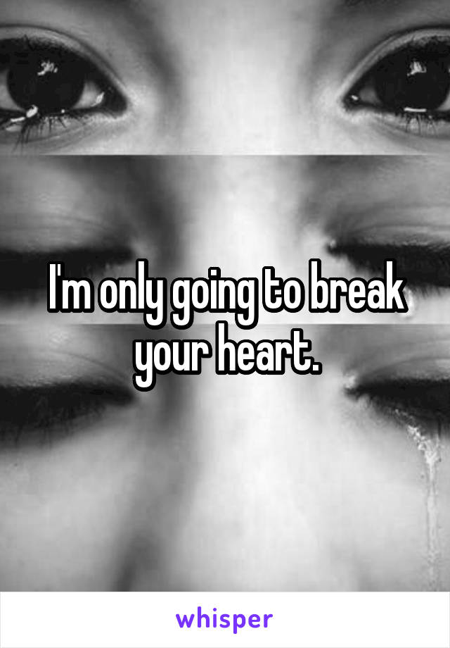 I'm only going to break your heart.