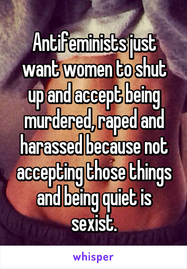 Antifeminists just want women to shut up and accept being murdered, raped and harassed because not accepting those things and being quiet is sexist.
