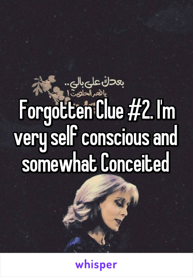 Forgotten Clue #2. I'm very self conscious and  somewhat Conceited