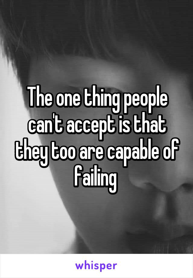 The one thing people can't accept is that they too are capable of failing