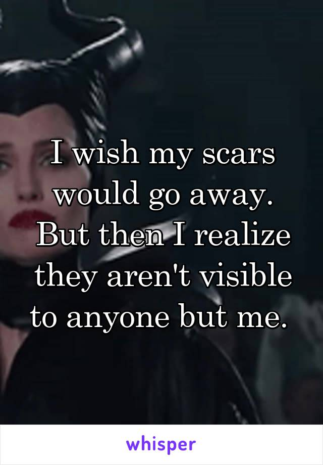 I wish my scars would go away. But then I realize they aren't visible to anyone but me.