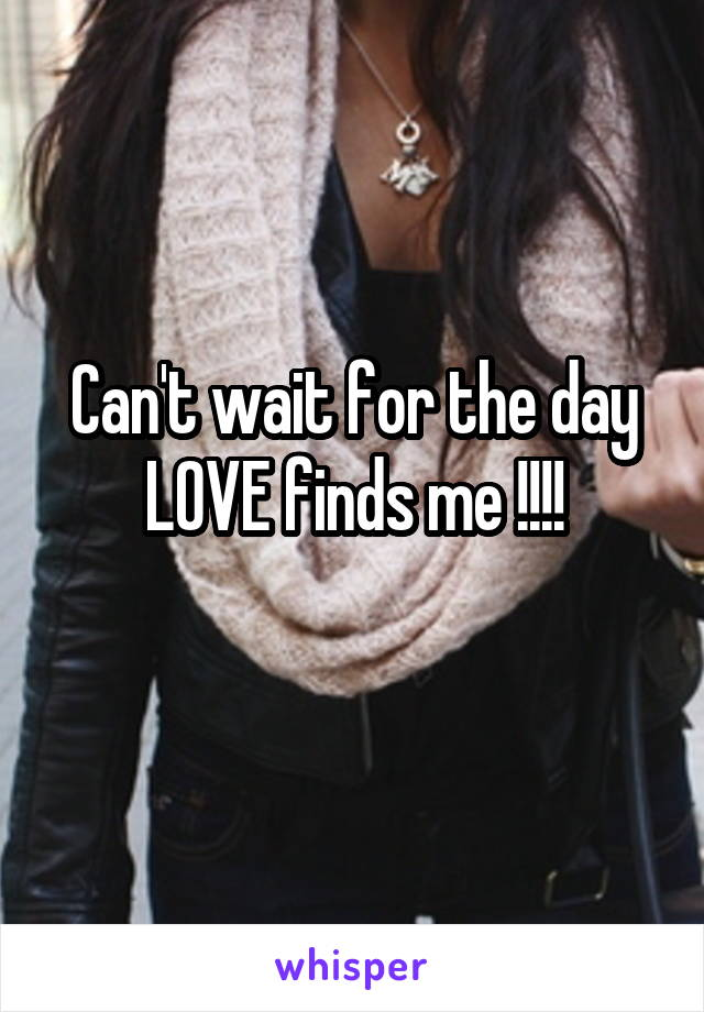Can't wait for the day LOVE finds me !!!!