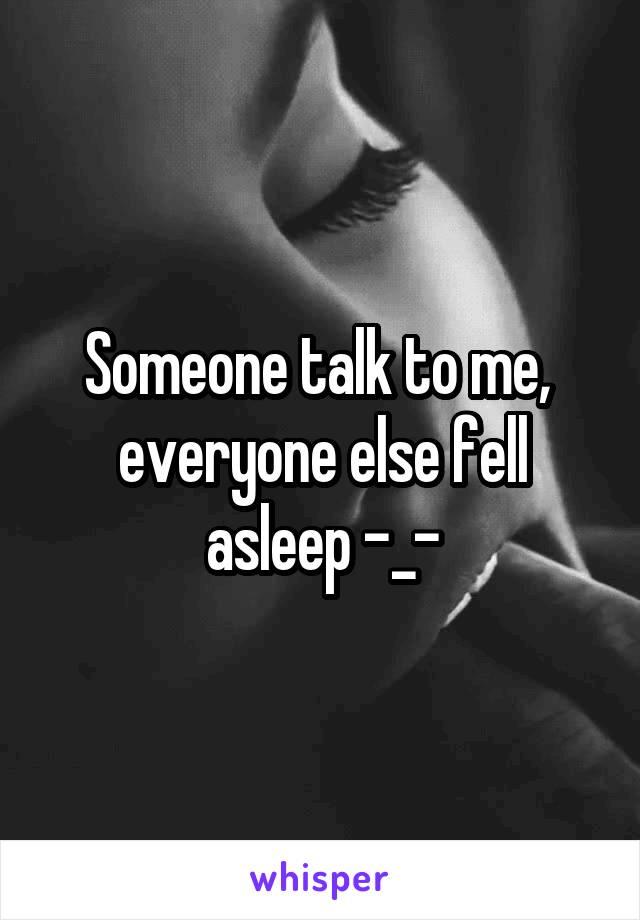 Someone talk to me,  everyone else fell asleep -_-