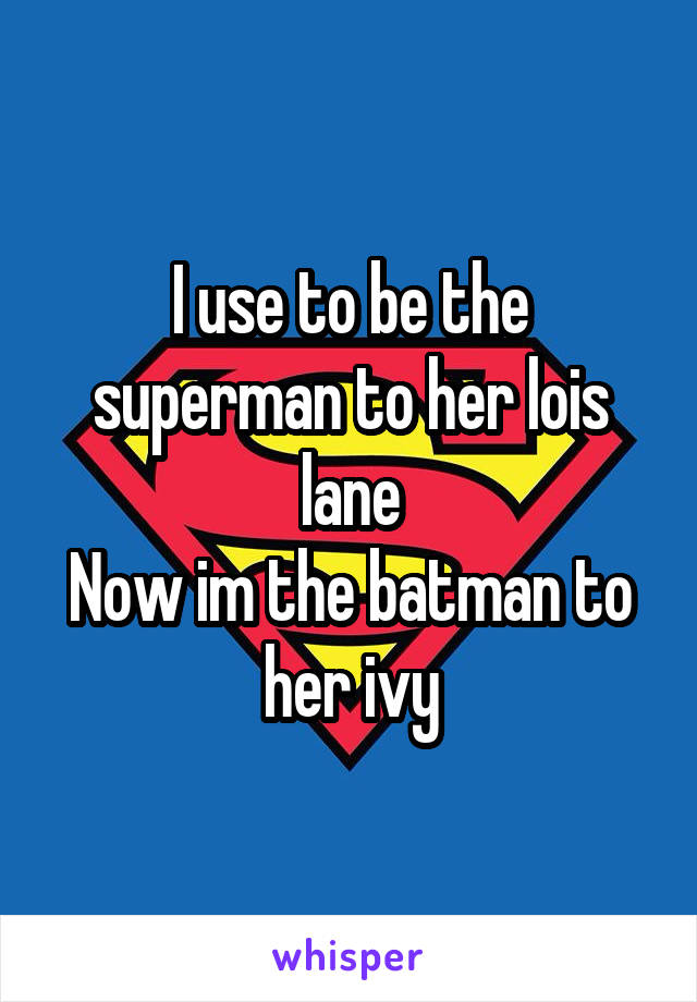 I use to be the superman to her lois lane Now im the batman to her ivy