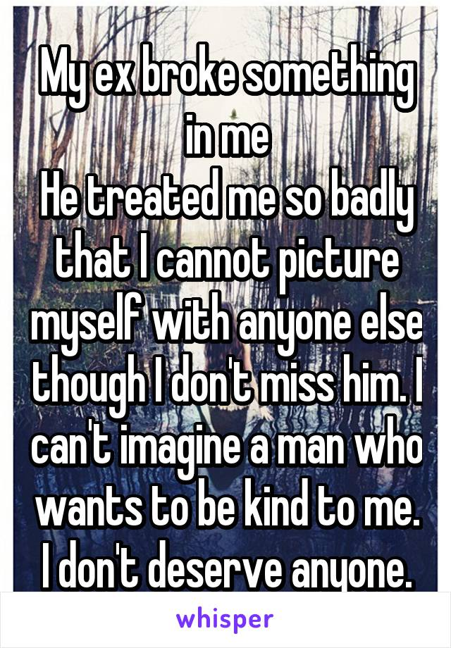 My ex broke something in me He treated me so badly that I cannot picture myself with anyone else though I don't miss him. I can't imagine a man who wants to be kind to me. I don't deserve anyone.