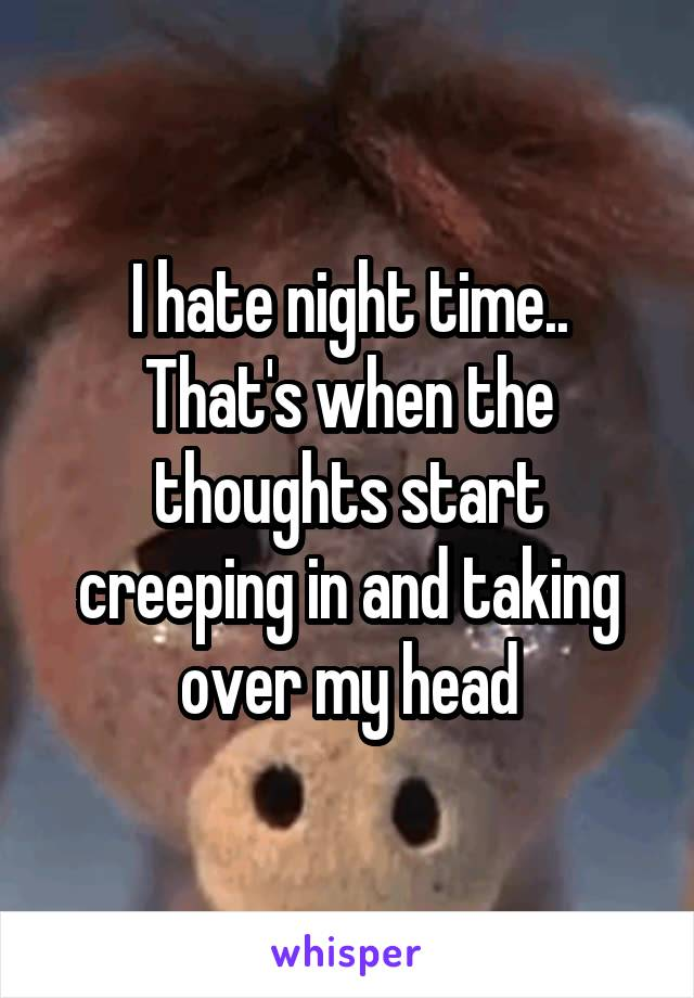 I hate night time.. That's when the thoughts start creeping in and taking over my head