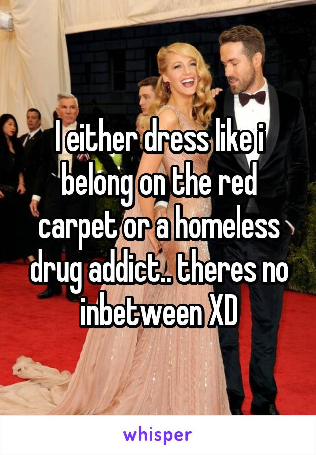 I either dress like i belong on the red carpet or a homeless drug addict.. theres no inbetween XD