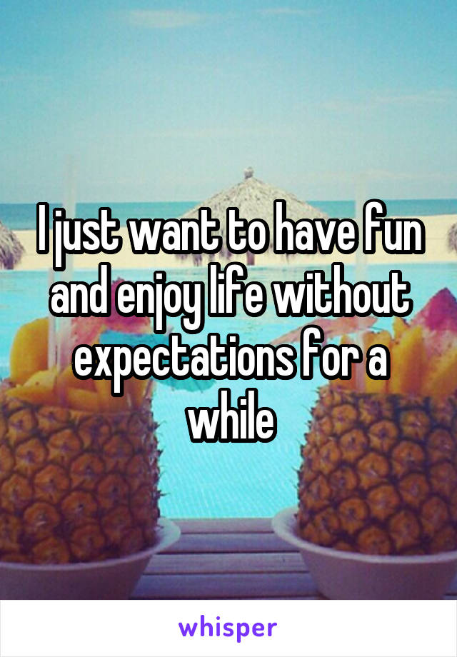 I just want to have fun and enjoy life without expectations for a while