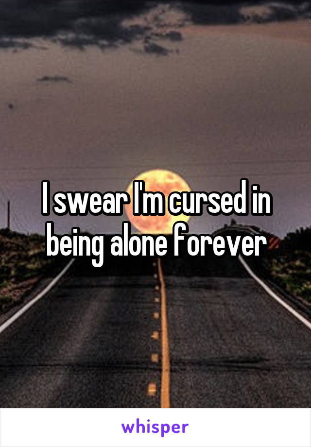 I swear I'm cursed in being alone forever