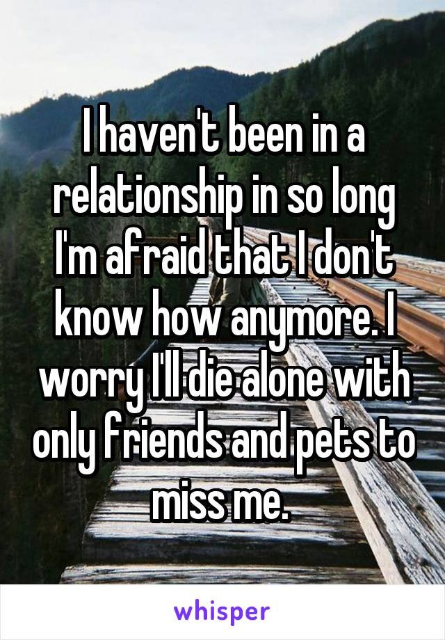 I haven't been in a relationship in so long I'm afraid that I don't know how anymore. I worry I'll die alone with only friends and pets to miss me.