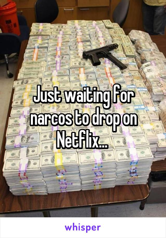 Just waiting for narcos to drop on Netflix...