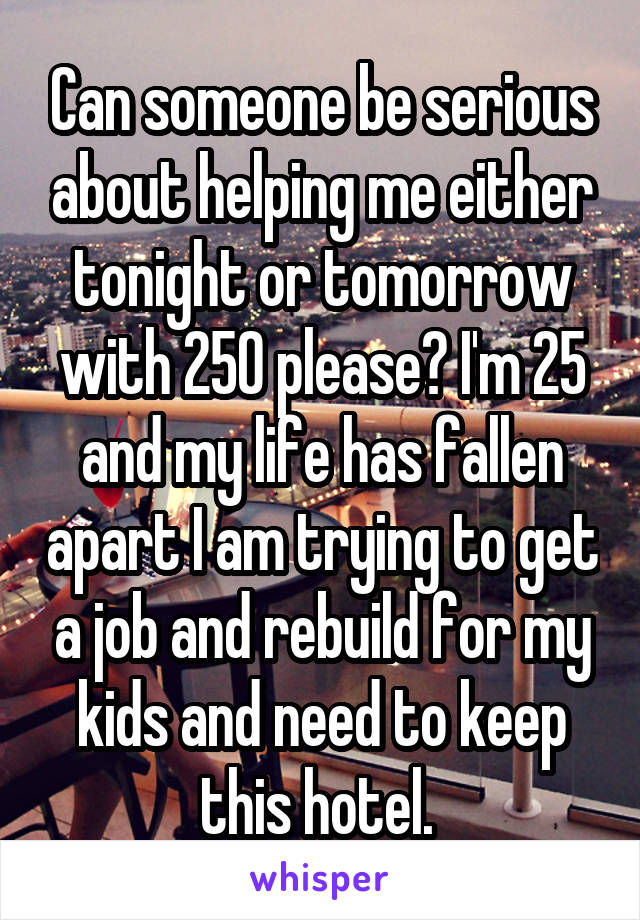 Can someone be serious about helping me either tonight or tomorrow with 250 please? I'm 25 and my life has fallen apart I am trying to get a job and rebuild for my kids and need to keep this hotel.