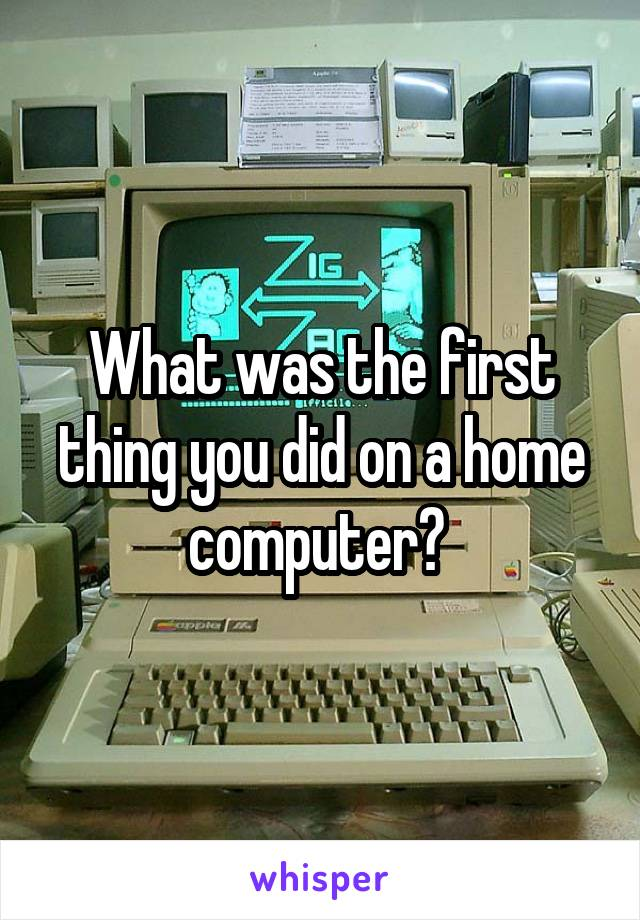 What was the first thing you did on a home computer?