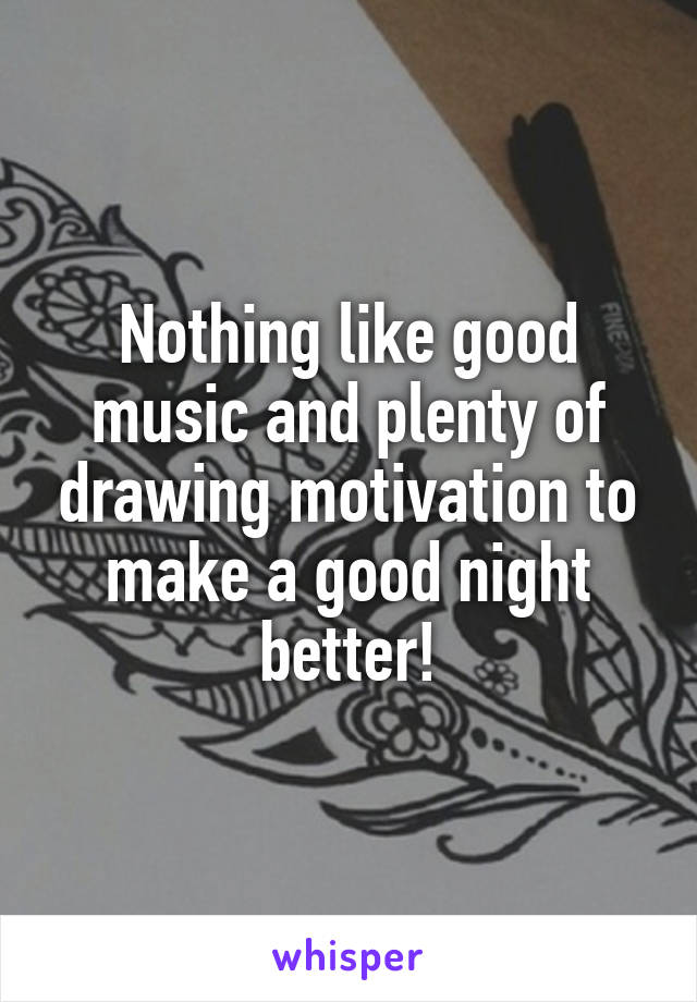 Nothing like good music and plenty of drawing motivation to make a good night better!