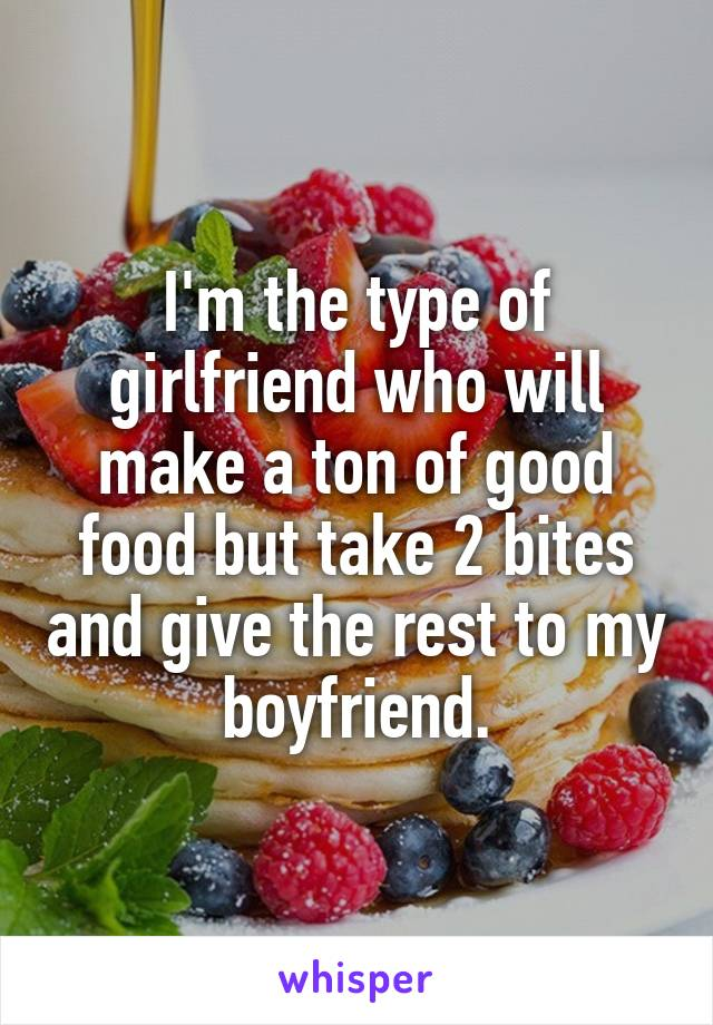 I'm the type of girlfriend who will make a ton of good food but take 2 bites and give the rest to my boyfriend.