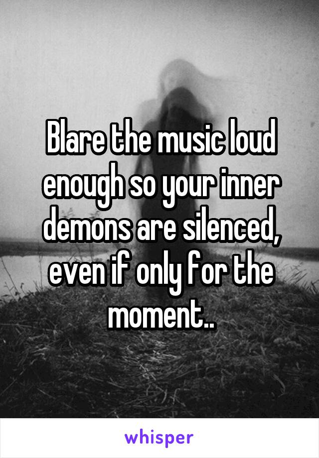 Blare the music loud enough so your inner demons are silenced, even if only for the moment..