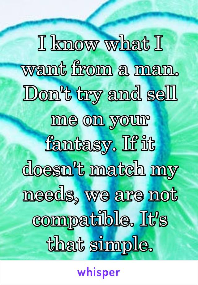 I know what I want from a man. Don't try and sell me on your fantasy. If it doesn't match my needs, we are not compatible. It's that simple.